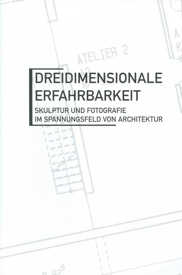 Dreidimensionale Erfahrbarkeit. Skulptur + Fotografie im Spannungsfeld von Architektur